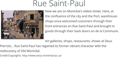 Rue Saint-Paul     Now we are on Montréal's oldest street. Here, at the confluence of the city and the Port, warehouse-shops once welcomed customers through their front entrances on Rue Saint-Paul and brought in goods through their back doors on de la Commune.  Art galleries, shops, restaurants, shows at Deux Pierrots... Rue Saint-Paul has regained its former vibrant character with the rediscovery of Old Montréal.  Credit/Copyrights: http://www.vieux.montreal.qc.ca/